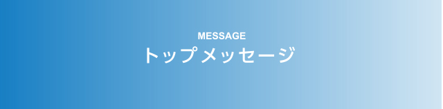 MESSAGE トップメッセージ