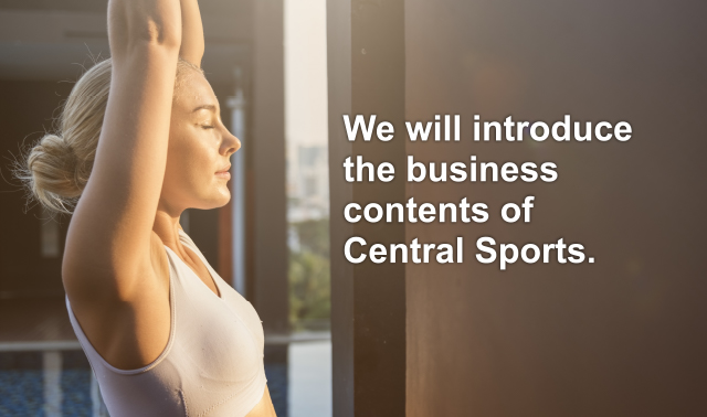 We will introduce the business contents of Central Sports.