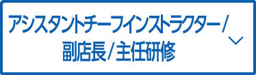 アシスタントチーフインストラクター/副店長/主任研修